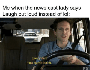 Bitch, Dumb, and Lol: Me when the news cast lady says  Laugh out loud instead of lol  [laughter]  You dumb bitch.  FX I have this feeling every time