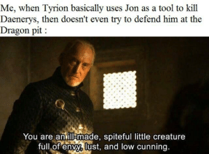 Tool, Cunning, and Creature: Me, when Tyrion basically uses Jon as a tool to kill  Daenerys, then doesn't even try to defend him at the  Dragon pit  You are anill made, spiteful little creature  full of envy, lust, and low cunning. I kinda hate Tyrion now.