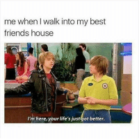 me when walk into my best  friends house  I'm here, your life's just got better. Tag your best friends. 😂
