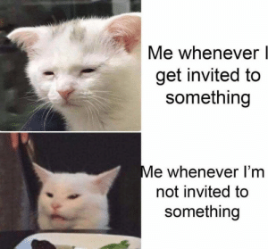Not Invited: Me whenever  get invited to  something  Me whenever I'm  not invited to  something