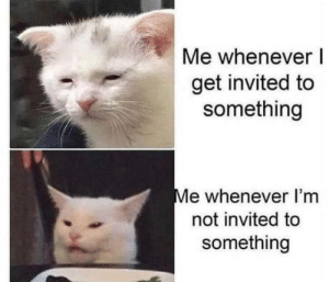 Introvert life..: Me whenever I  get invited to  something  Me whenever I'm  not invited to  something Introvert life..
