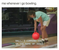 Jesus, Memes, and Bowling: me whenever i go bowling.  @FuckJerry  BALL, I COMMAND YOU  IN THE NAME OF JESUS、