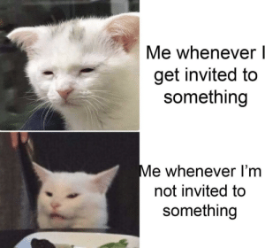 It really do be like that: Me whenever l  get invited to  something  Me whenever l'm  not invited to  something It really do be like that
