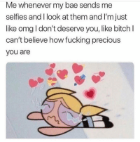 Bae, Bitch, and Fucking: Me whenever my bae sends me  selfies and I look at them and I'm just  like omg I don't deserve you, like bitch I  can't believe how fucking precious  you are tag bae 😭