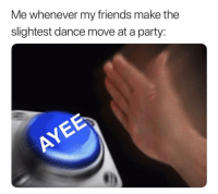 Friends, Funny, and Lol: Me whenever my friends make the  slightest dance move at a party: Lol ayyyyyyy