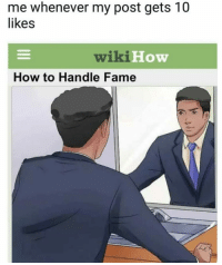 "Memes, How To, and Http: me whenever my post gets 10  likes  wiki H  How  How to Handle Fame <p>Me EveryTime! via /r/memes <a href=""http://ift.tt/2eojax0"">http://ift.tt/2eojax0</a></p>"
