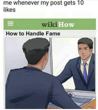How To, Wiki, and How: me whenever my post gets 10  likes  wiki  How  How to Handle Fame