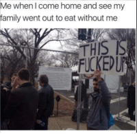 Family, Memes, and Home: Me whenl come home and see my  family went out to eat without me  THIS  FUCKEDUP Some memes from July 2017 I stole.