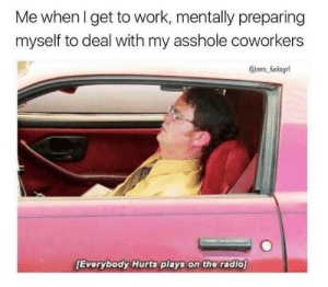 get to work: Me whenl get to work, mentally preparing  myself to deal with my asshole coworkers  @zero fucksgi  Everybody Hurts plays on the radio