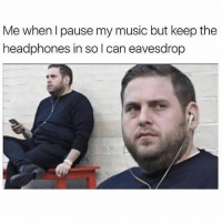 Funny, Memes, and Music: Me whenl pause my music but keep the  headphones in so l can eavesdrop SarcasmOnly