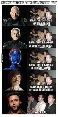 Gandalf, Memes, and Star Trek: ME WHILE WATCHING HMEN DAS OF FUTURE PAST  HAAA! THATS PICARD  OF STAR TREK!  HAAA! THATS GANDALF  OF LORD OF THE RINGS!  HAAA! THATS KATNISS  OF HUNGER GAMES!  HAAA! THATS TYRION  OF GAME OF THRONES!  WOLVERINE