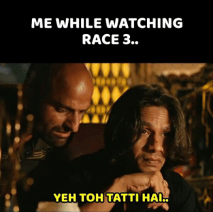 Salman Khan's Race 3 Started A Meme Fest, It Is Simply Hilarious: ME WHILE WATCHING  RACE 3..  YEH TOH TATTI HAI Salman Khan's Race 3 Started A Meme Fest, It Is Simply Hilarious