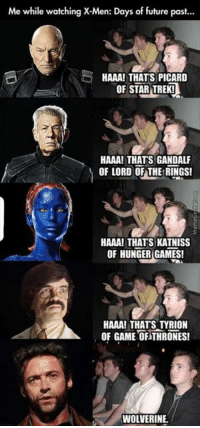 Game of Thrones, Gandalf, and Huh: Me while watching X-Men: Days of future past...  HAAA! THATS PICARD  OF STAR TREK!  HAAA! THATS GANDALF  OF LORD OF THE RINGS!  HAAA! THATS KATNISS  OF HUNGER GAMES!  HAAA! THAT STYRION  OF GAME OF THRONES!  WOLVERINE Some things never change, huh?
