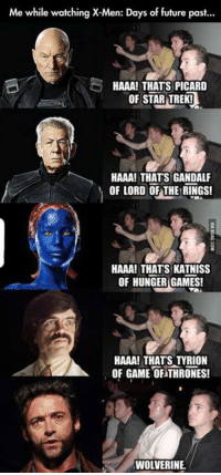 Dank, 🤖, and Trek: Me while watching X-Men: Days of future past...  HAAA! THATS PICARD  OF STAR TREK!  HAAA! THATS GANDALF  OF LORD OF THE RINGS!  HAAA! THATS KATNISS  OF HUNGER GAMES!  HAAA! THATS OF GAME OF THRONES!  WOLVERINE. Wolverine http://9gag.com/gag/a2mmRre?ref=fbp