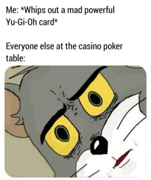 Yu-Gi-Oh, Casino, and Mad: Me: *Whips out a mad powerful  Yu-Gi-Oh card*  Everyone else at the casino poker  table:  @g