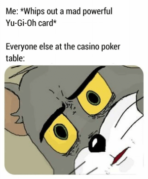 Yu-Gi-Oh, Casino, and Mad: Me: *Whips out a mad powerful  Yu-Gi-Oh card*  Everyone else at the casino poker  table: me🤔irl