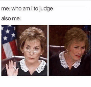 20 Of The Most Funniest Pics On The Net: me: who am i to judge  also me: 20 Of The Most Funniest Pics On The Net