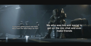 Friends, Chat, and The Reach: Me who was too anti social to  get on the mic chat and ever  make friends  Everyone getting back with there  boys from the reach days for mcc I still am