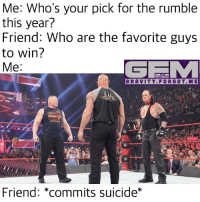 wwe nxt wrestling prowrestling royalrumble tna impactwrestling roh njpw luchaunderground ringofhonor newjapanprowrestling pwg memes wwememes: Me: Who's your pick for the rumble  this year?  Friend: Who are the favorite guys  to win?  Me  ONLY ON  GRAVITY. FOR GOT. ME  Friend: commits suicide wwe nxt wrestling prowrestling royalrumble tna impactwrestling roh njpw luchaunderground ringofhonor newjapanprowrestling pwg memes wwememes