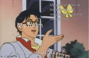 Reddit, Masturbation, and Mom: Me who've been in  the toilefor 40  minutes because I'm  constipated  My mom  Is this masturbation? I wish I could last for 40 minutes