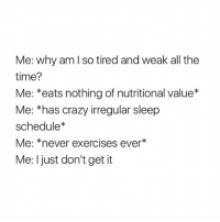 Crazy, Schedule, and Time: Me: why am I so tired and weak all the  time?  Me: *eats nothing of nutritional value*  Me: 'has crazy irregular sleep  schedule*  Me: *never exercises ever*  Me: I just don't get it *faints*