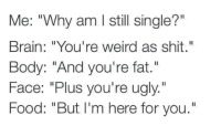 """youre weird: Me: """"Why am I still single?""""  Brain: """"You're weird as shit.""""  Body: """"And you're fat.""""  Face: """"Plus you're ugly.""""  Food: """"But I'm here for you."""""""