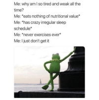 """Crazy, Memes, and Quite: Me: why am l so tired and weak all the  time?  Me: *eats nothing of nutritional value*  Me: has crazy irregular sleep  schedule  Me: *never exercises ever  Me: I just don't get it <p>I just don't quite get it. via /r/memes <a href=""""https://ift.tt/2q7ERa7"""">https://ift.tt/2q7ERa7</a></p>"""