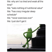 Crazy, Schedule, and Time: Me: why am l so tired and weak all the  time?  Me: *eats nothing of nutritional value*  Me: has crazy irregular sleep  schedule*  Me: *never exercises ever*  Me: Ijust don't get it V strange