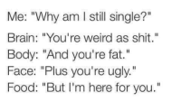 """youre weird: Me: """"Why am l still single?""""  Brain: """"You're weird as shit.""""  Body: """"And you're fat.""""  Face: """"Plus you're ugly.""""  Food: """"But I'm here for you."""""""