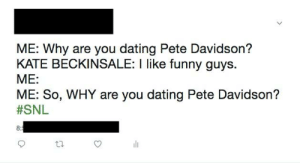 Dating, Funny, and Snl: ME: Why are you dating Pete Davidson?  KATE BECKINSALE: I like funny guys.  ME:  ME: So, WHY are you dating Pete Davidson?  #SNL  8:  th Why Kate, why?