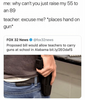 Dank, Guns, and Memes: me: why can't you just raise my 55 to  an 89  teacher: excuse me? *places hand on  gun*  FOX 32 News  @fox32news  Proposed bill would allow teachers to carry  guns at school in Alabama bit.ly/2EOdafS Teachers asking to carry guns now by frenzy3 FOLLOW 4 MORE MEMES.