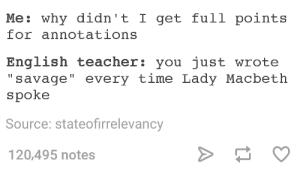 "Omg, Savage, and Teacher: Me: why didn't I get full points  for annotations  English teacher: you just wrote  "" savage"" every time Lady Macbeth  spoke  Source: stateofirrelevancy  120,495 notes The Scottish Playomg-humor.tumblr.com"