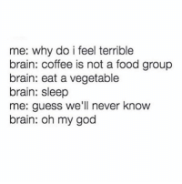 Memes, 🤖, and Group: me: why do i feel terrible  brain: coffee is not a food group  brain: eat a vegetable  brain: sleep  me: guess we'll never know  brain: oh my god All day erry day ☺️🍔☕️🍷