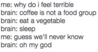 Dank, Food, and God: me: why do i feel terrible  brain: coffee is not a food group  brain: eat a vegetable  brain: sleep  me: guess we'll never know  brain: oh my god Every morning.