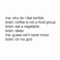 Brains, Food, and God: me: why do i feel terrible  brain: coffee is not a food group  brain: eat a vegetable  brain: sleep  me: guess we'll never know  brain: oh my god happi