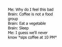 Bad, Food, and Memes: Me: Why do I feel this bad  Brain: Coffee is not a food  group  Brain: Eat a vegetable  Brain: Sleep  Me: I guess we'll never  know *sips coffee at 10 PM* ☕☕