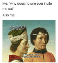 "Introvert, Tumblr, and Blog: Me: ""why does no one ever invite  me out""  Also me:  Wanna hang out  this weekend?  Generic excuse  Dud you just say  generic excuse""'? <p><a href=""http://memehumor.net/post/167122923926/introvert"" class=""tumblr_blog"">memehumor</a>:</p>  <blockquote><p>Introvert</p></blockquote>"