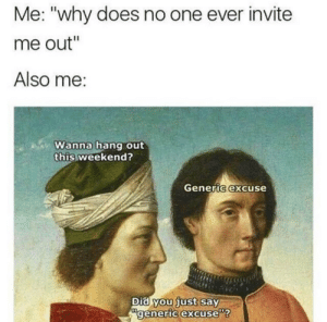 "Memes, Weekend, and One: Me: ""why does no one ever invite  me out""  Also me:  Wanna hang out  this weekend?  Generic excuse  Did you just say  generic excuse Oof ouch owie my social circle. via /r/memes https://ift.tt/2K3a3ky"