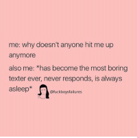 Girl Memes, Never, and Why: me: why doesn't anyone hit me up  anymore  also me: *has become the most boring  texter ever, never responds, is always  asleep*  @fuckboysfailures