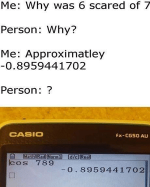 Math, Rad, and Dia: Me: Why was 6 scared of 7  Person: Why?  Me: Approximatley  0.8959441702  Person: ?  CASIO  Fx-CG50 AU  Math Rad Normi dia Rea  cos 789  0. 8959441 702