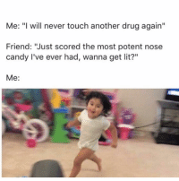 """Candy, Lit, and Columbia: Me: """" will never touch another drug again""""  Friend: """"Just scored the most potent nose  candy I've ever had, wanna get lit?""""  Me: It's Columbia somewhere!"""