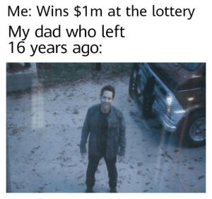 Dad, Lottery, and Sorry: Me: Wins $1m at the lottery  My dad who left  16 years ago Oh sorry son I had to work outside the country for you but now I am here