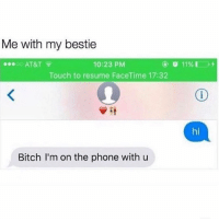 Bitch, Facetime, and Phone: Me with my bestie  .0o AT&T  10:23 PM  Touch to resume FaceTime 17:32  hi  Bitch I'm on the phone with u I don't care if I'm annoying U SIGNED UP FOR THIS @mybestiesays
