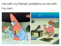 Clearly Patrick is ambidextrous: he writes with his left... arm, fin??? And hammers with his right.: me with my friends' problems vs me with  my own Clearly Patrick is ambidextrous: he writes with his left... arm, fin??? And hammers with his right.