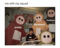 Life, My Squad, and Squad: me with my squad  loneliness  depression  anxiety  me Always living life to the fullest  🤙🏻