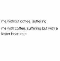 Is it Friday yet?  (via instagram.com/girlsthinkimfunny): me without coffee: suffering  me with coffee: suffering but with a  faster heart rate Is it Friday yet?  (via instagram.com/girlsthinkimfunny)