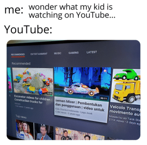 Children, Music, and News: me: wonder what my kid is  watching on YouTube...  YouTube:  LATEST  GAMING  MUSIC  ENTERTAINMENT  RECOMMENDED  Recommended  LCE  C  :06  12:22  30:11  Excavator videos for children |semen Mixer | Pembentukan  Construction trucks for  Veicolo Trans  dan penggunaan | video untuk  Kidcars  au  Моменты из Тank Sta  211K views 2 days ag  Kids Channel Indonesia Lagu Anak  5.4M views 2 years ago  11M views 2 years ago  Top news  ck out what  shing onf  FOX  NEWS TIL the Indonesian word for cement is semen.