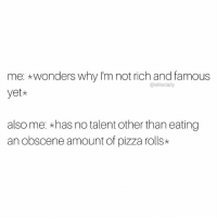 Memes, Elitism, and 🤖: me: *wonders why I'm not rich and famous  @elite daily  yet*  also me: *has no talent other than eating  an obscene amount of pizza rolls* That counts for something, right? 🍕