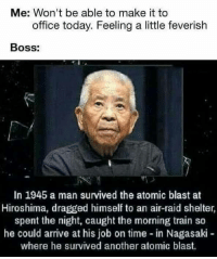 """Memes, Office, and Time: Me: Won't be able to make it to  office today. Feeling a little feverish  Boss:  In 1945 a man survived the atomic blast at  Hiroshima, dragged himself to an air-raid shelter,  spent the night, caught the morning train so  he could arrive at his job on time in Nagasaki-  where he survived another atomic blast. <p>There's no excuse via /r/memes <a href=""""https://ift.tt/2GTJewC"""">https://ift.tt/2GTJewC</a></p>"""