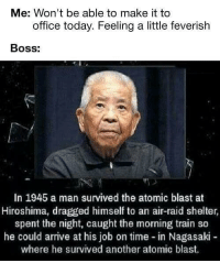 "Memes, Http, and Office: Me: Won't be able to make it to  office today. Feeling a little feverish  BOSs:  In 1945 a man survived the atomic blast at  Hiroshima, dragged himself to an air-raid shelter  spent the night, caught the morning train so  he could arrive at his job on time in Nagasaki -  where he survived another atomic blast. <p>Thinking about chucking a sickie? via /r/memes <a href=""http://ift.tt/2uAFdqS"">http://ift.tt/2uAFdqS</a></p>"